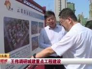 视频新闻丨王伟调研城建重点工程建设
