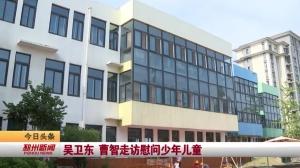 视频新闻丨吴卫东 曹智走访慰问少年儿童