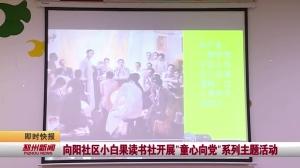 """视频新闻丨向阳社区小白果读书社开展""""童心向党""""系列主题活动"""