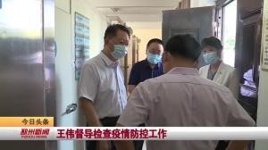 视频新闻丨王伟督导检查疫情防控工作