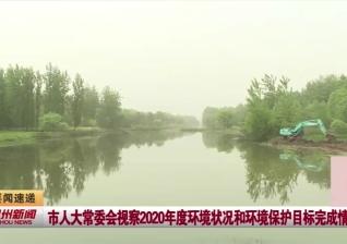 视频新闻丨市人大常委会视察2020年度环境状况和环境保护目标完成情况