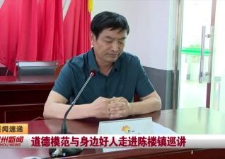 视频新闻丨道德模范与身边好人走进陈楼镇巡讲