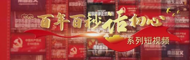 """专栏丨""""百年百秒话初心""""系列短视频"""